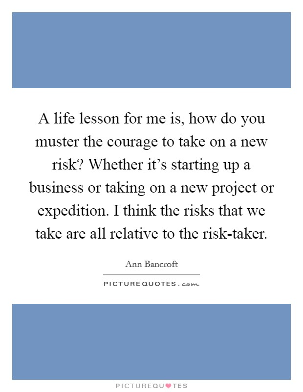 A life lesson for me is, how do you muster the courage to take on a new risk? Whether it's starting up a business or taking on a new project or expedition. I think the risks that we take are all relative to the risk-taker. Picture Quote #1