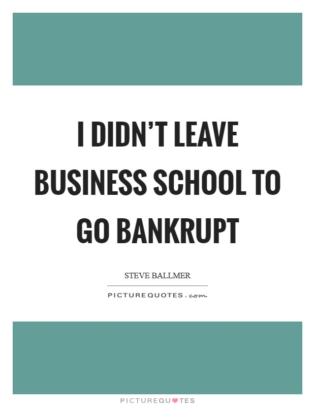 I didn't leave business school to go bankrupt Picture Quote #1