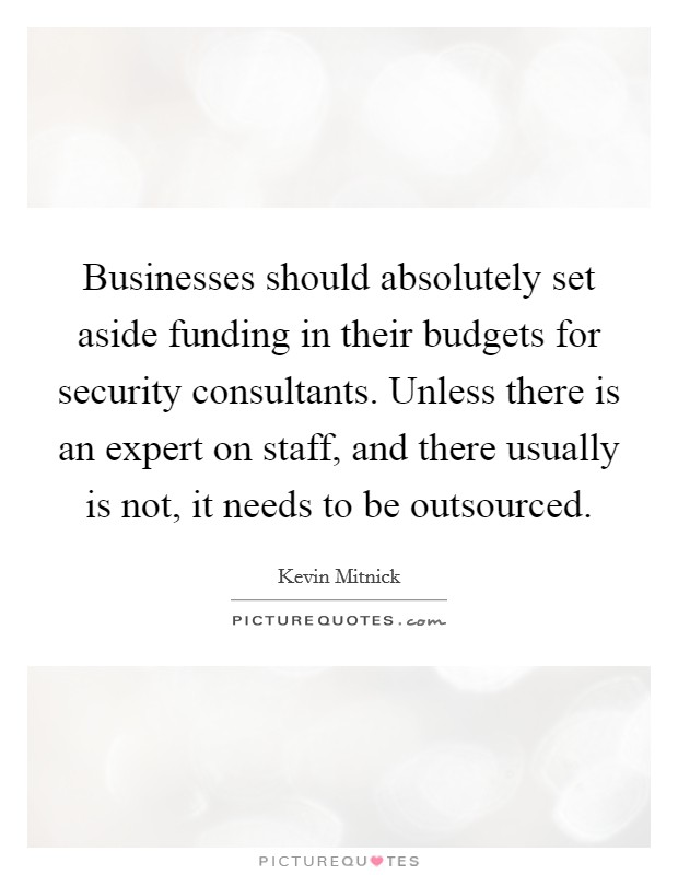 Businesses should absolutely set aside funding in their budgets for security consultants. Unless there is an expert on staff, and there usually is not, it needs to be outsourced. Picture Quote #1