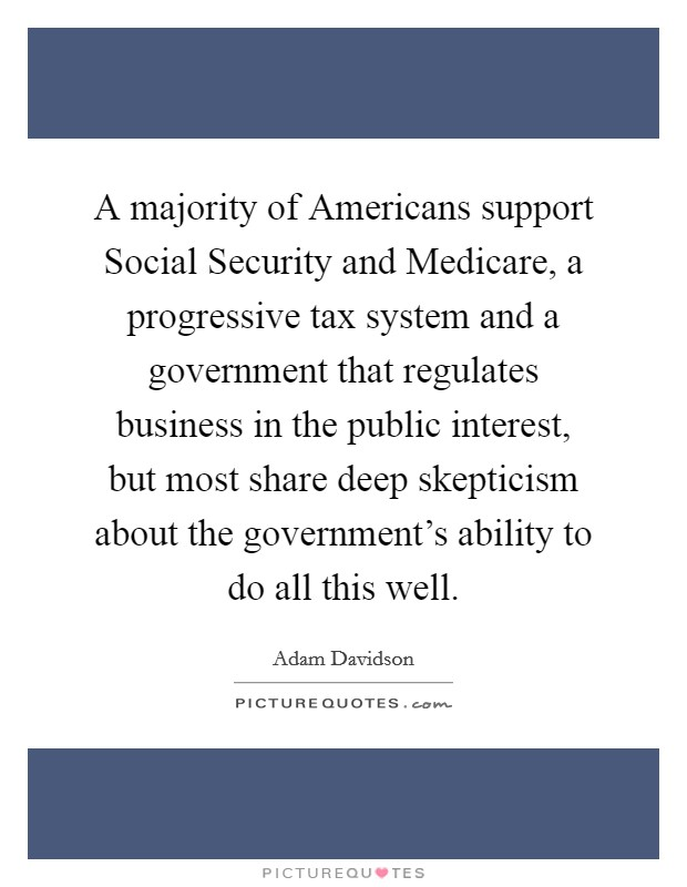 A majority of Americans support Social Security and Medicare, a progressive tax system and a government that regulates business in the public interest, but most share deep skepticism about the government's ability to do all this well Picture Quote #1