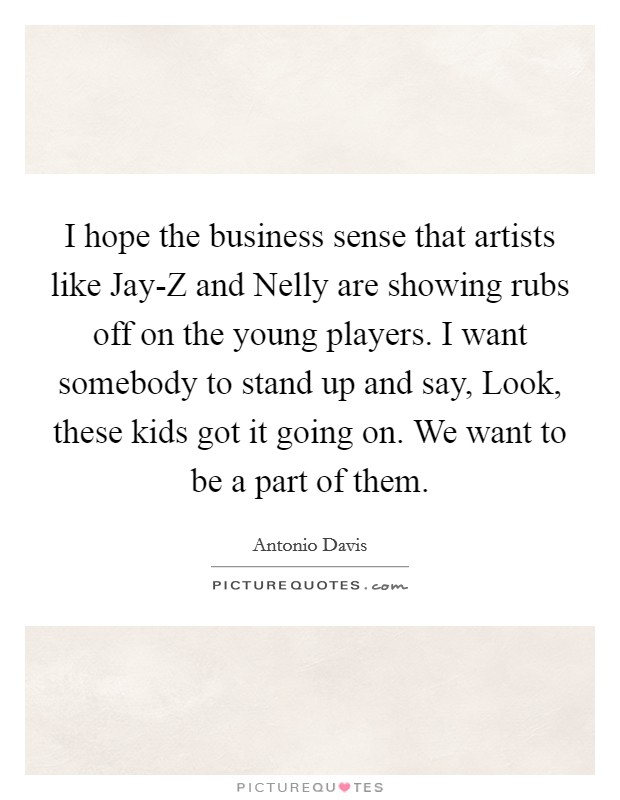 I hope the business sense that artists like Jay-Z and Nelly are showing rubs off on the young players. I want somebody to stand up and say, Look, these kids got it going on. We want to be a part of them Picture Quote #1