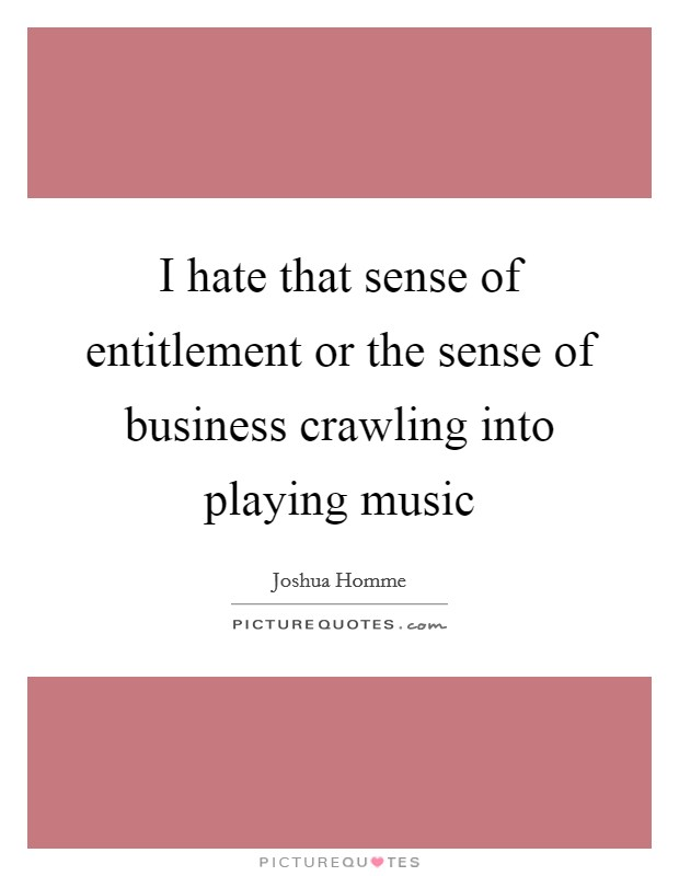 I hate that sense of entitlement or the sense of business crawling into playing music Picture Quote #1