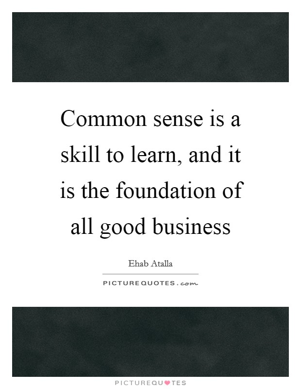 Common sense is a skill to learn, and it is the foundation of all good business Picture Quote #1