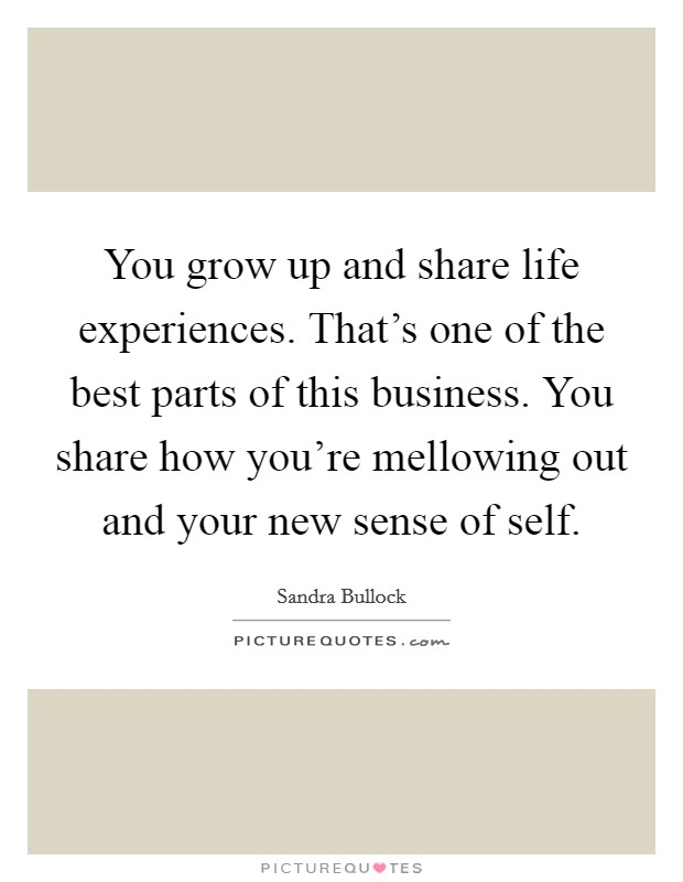 You grow up and share life experiences. That's one of the best parts of this business. You share how you're mellowing out and your new sense of self Picture Quote #1