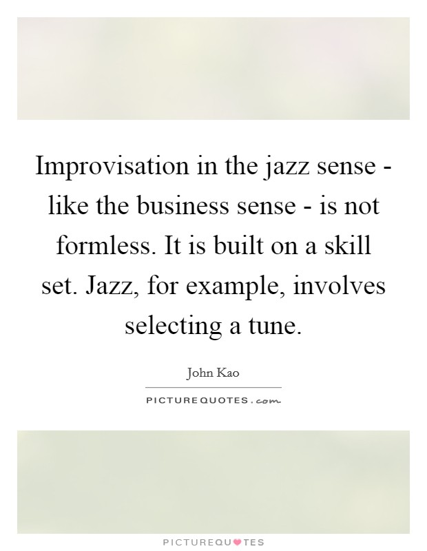 Improvisation in the jazz sense - like the business sense - is not formless. It is built on a skill set. Jazz, for example, involves selecting a tune Picture Quote #1