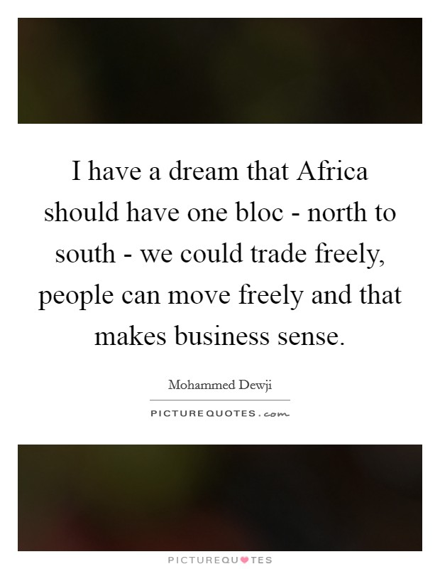 I have a dream that Africa should have one bloc - north to south - we could trade freely, people can move freely and that makes business sense Picture Quote #1