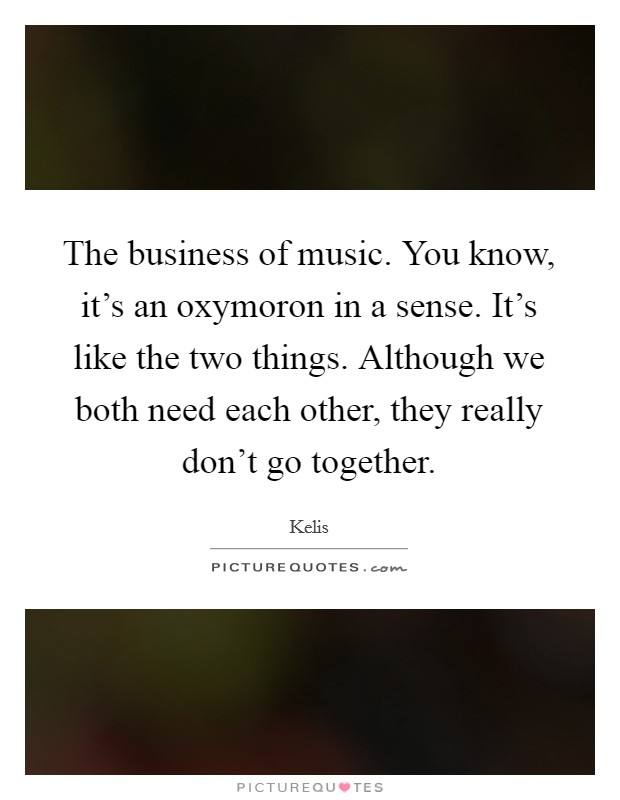 The business of music. You know, it's an oxymoron in a sense. It's like the two things. Although we both need each other, they really don't go together Picture Quote #1