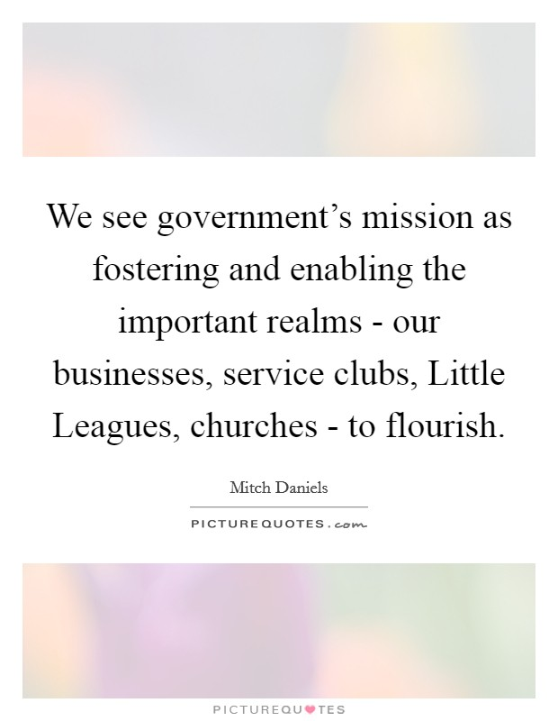 We see government's mission as fostering and enabling the important realms - our businesses, service clubs, Little Leagues, churches - to flourish Picture Quote #1