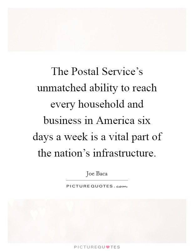 The Postal Service's unmatched ability to reach every household and business in America six days a week is a vital part of the nation's infrastructure Picture Quote #1