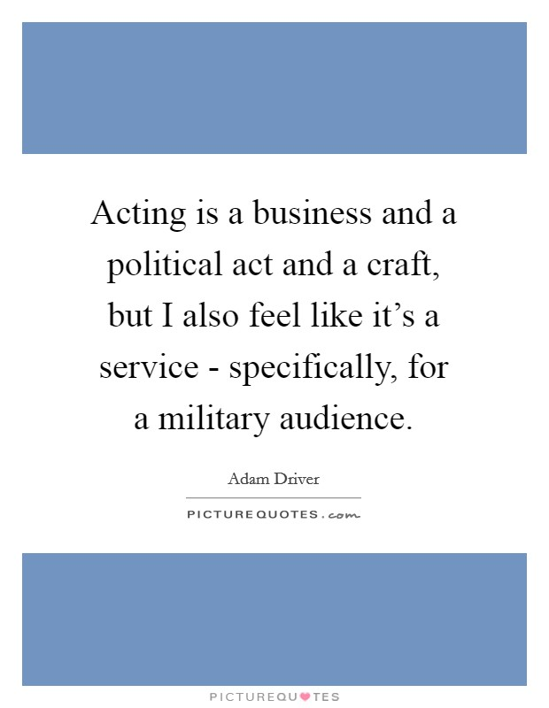 Acting is a business and a political act and a craft, but I also feel like it's a service - specifically, for a military audience Picture Quote #1