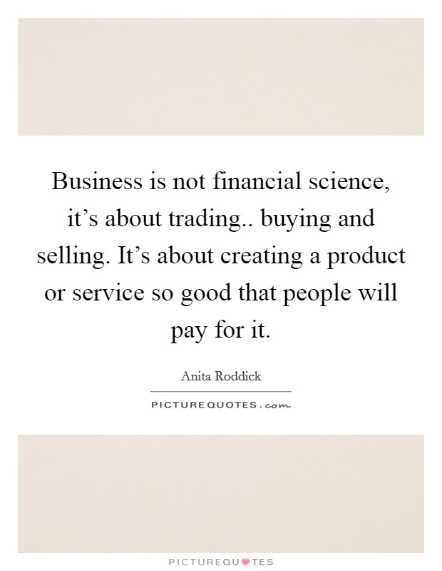 Business is not financial science, it's about trading.. buying and selling. It's about creating a product or service so good that people will pay for it Picture Quote #1