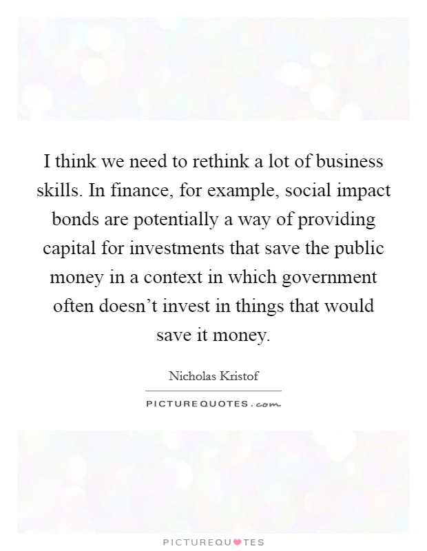 I think we need to rethink a lot of business skills. In finance, for example, social impact bonds are potentially a way of providing capital for investments that save the public money in a context in which government often doesn't invest in things that would save it money Picture Quote #1