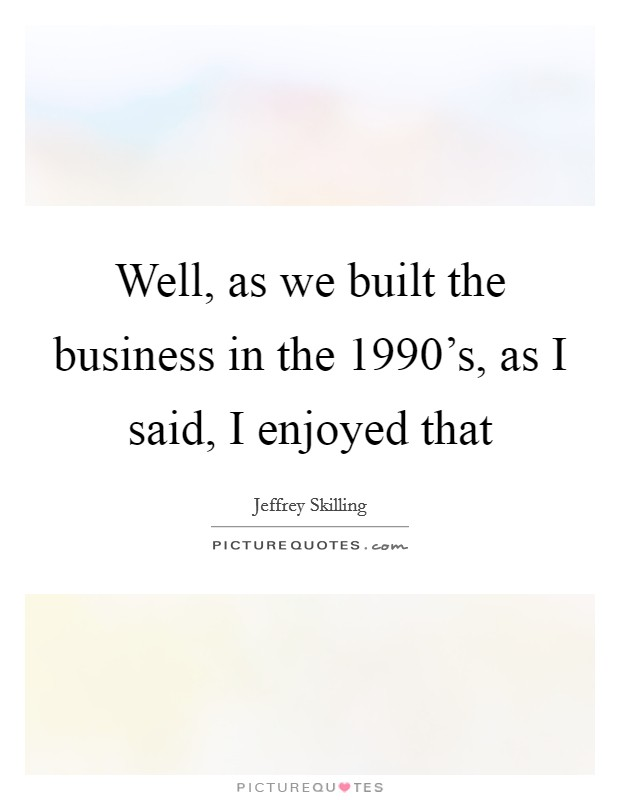 Well, as we built the business in the 1990's, as I said, I enjoyed that Picture Quote #1