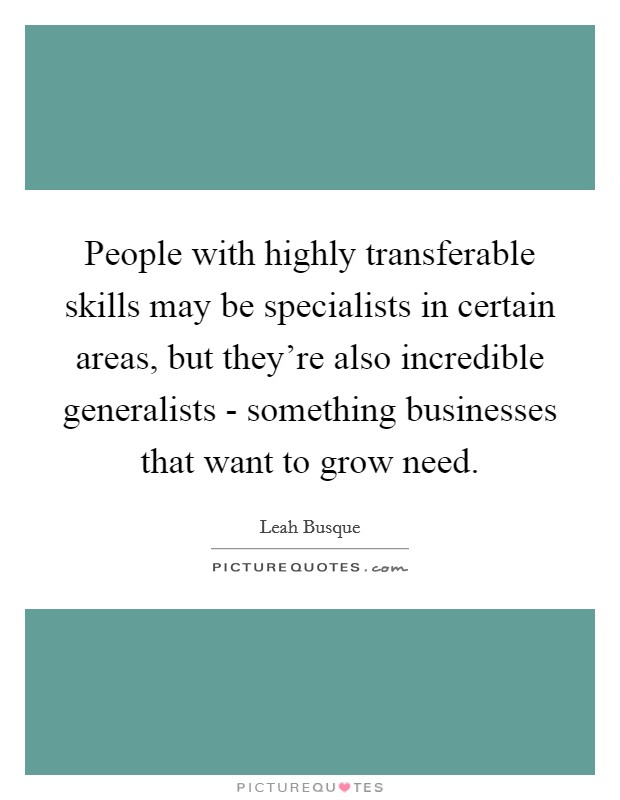 People with highly transferable skills may be specialists in certain areas, but they're also incredible generalists - something businesses that want to grow need Picture Quote #1
