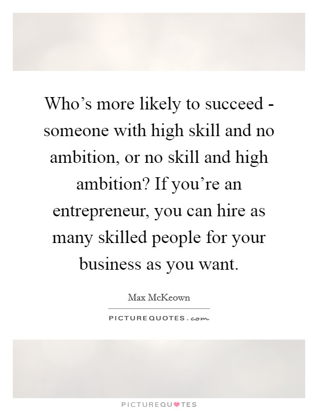 Who's more likely to succeed - someone with high skill and no ambition, or no skill and high ambition? If you're an entrepreneur, you can hire as many skilled people for your business as you want Picture Quote #1