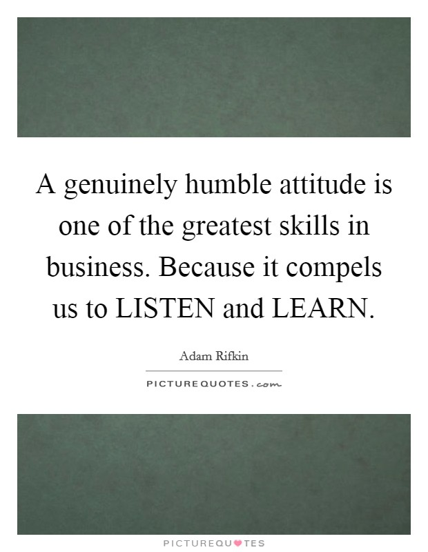 A genuinely humble attitude is one of the greatest skills in business. Because it compels us to LISTEN and LEARN Picture Quote #1