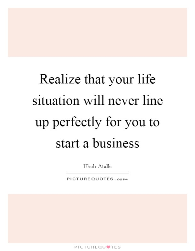Realize that your life situation will never line up perfectly for you to start a business Picture Quote #1