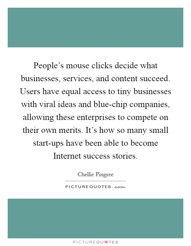 People's mouse clicks decide what businesses, services, and content succeed. Users have equal access to tiny businesses with viral ideas and blue-chip companies, allowing these enterprises to compete on their own merits. It's how so many small start-ups have been able to become Internet success stories Picture Quote #1