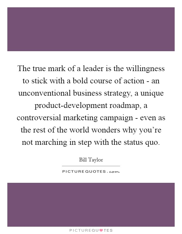 The true mark of a leader is the willingness to stick with a bold course of action - an unconventional business strategy, a unique product-development roadmap, a controversial marketing campaign - even as the rest of the world wonders why you're not marching in step with the status quo Picture Quote #1