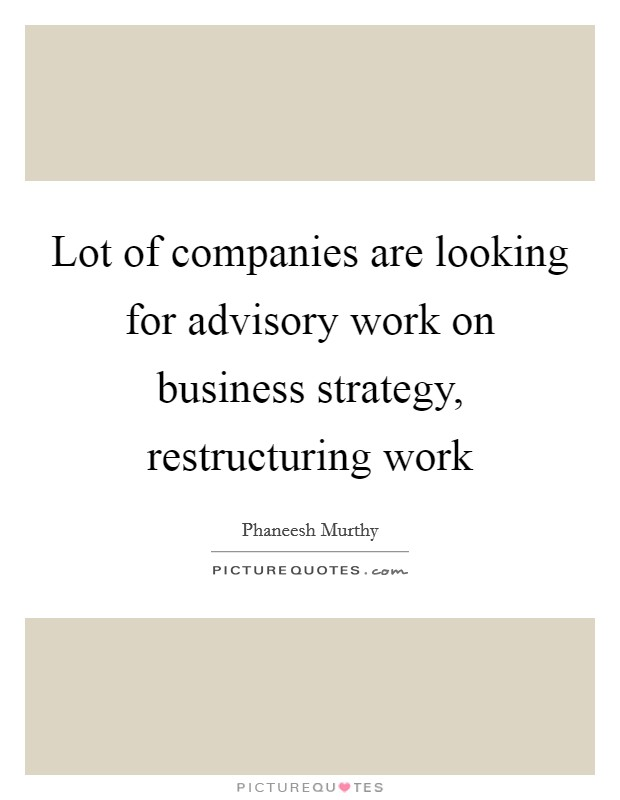 Lot of companies are looking for advisory work on business strategy, restructuring work Picture Quote #1