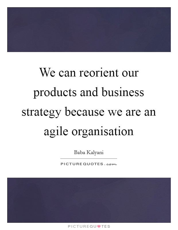 We can reorient our products and business strategy because we are an agile organisation Picture Quote #1