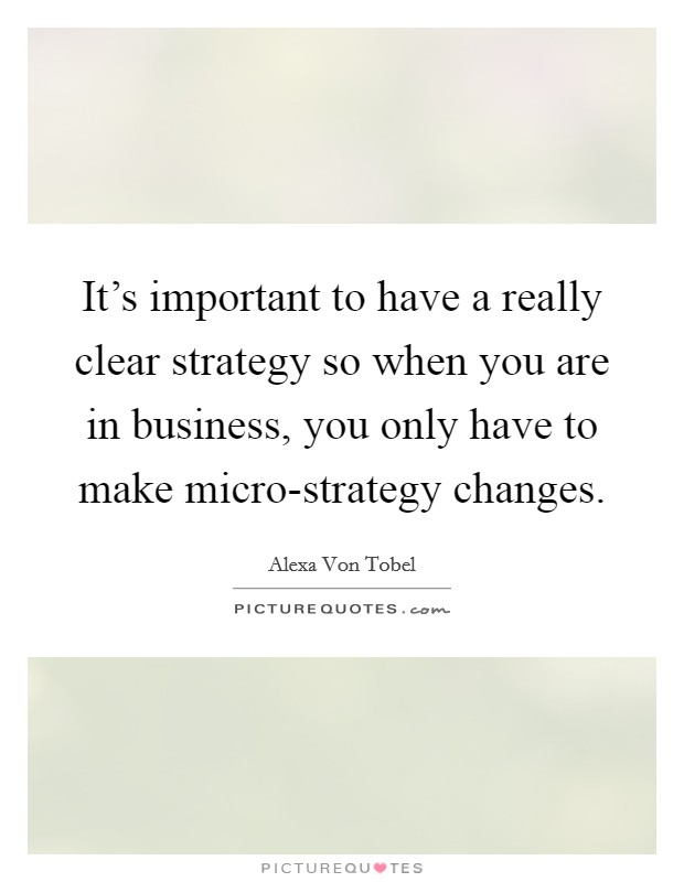 It's important to have a really clear strategy so when you are in business, you only have to make micro-strategy changes Picture Quote #1