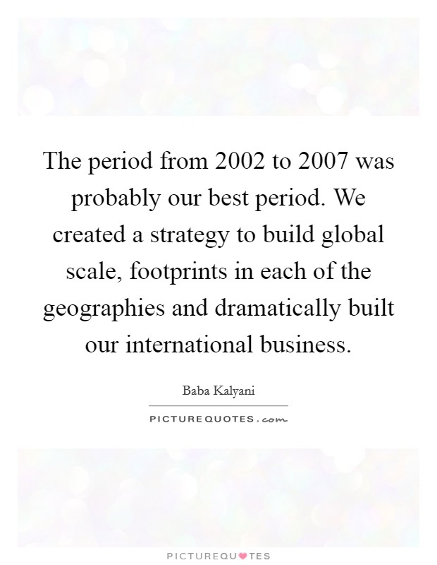 The period from 2002 to 2007 was probably our best period. We created a strategy to build global scale, footprints in each of the geographies and dramatically built our international business Picture Quote #1