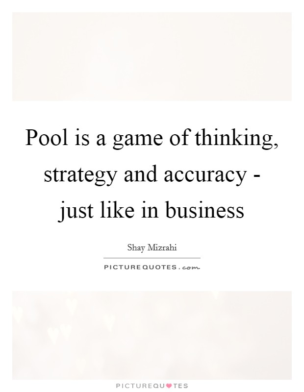 Pool is a game of thinking, strategy and accuracy - just like in business Picture Quote #1