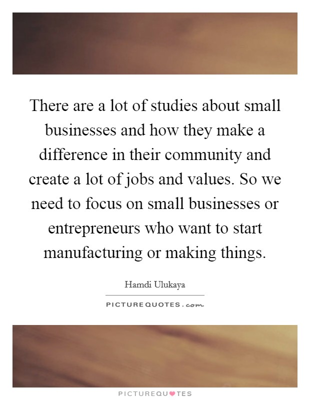 There are a lot of studies about small businesses and how they make a difference in their community and create a lot of jobs and values. So we need to focus on small businesses or entrepreneurs who want to start manufacturing or making things Picture Quote #1