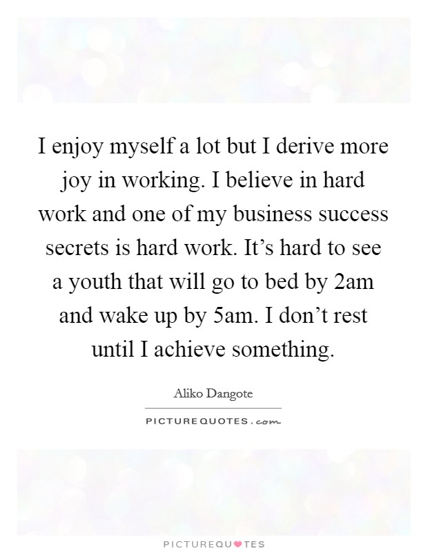 I enjoy myself a lot but I derive more joy in working. I believe in hard work and one of my business success secrets is hard work. It's hard to see a youth that will go to bed by 2am and wake up by 5am. I don't rest until I achieve something Picture Quote #1