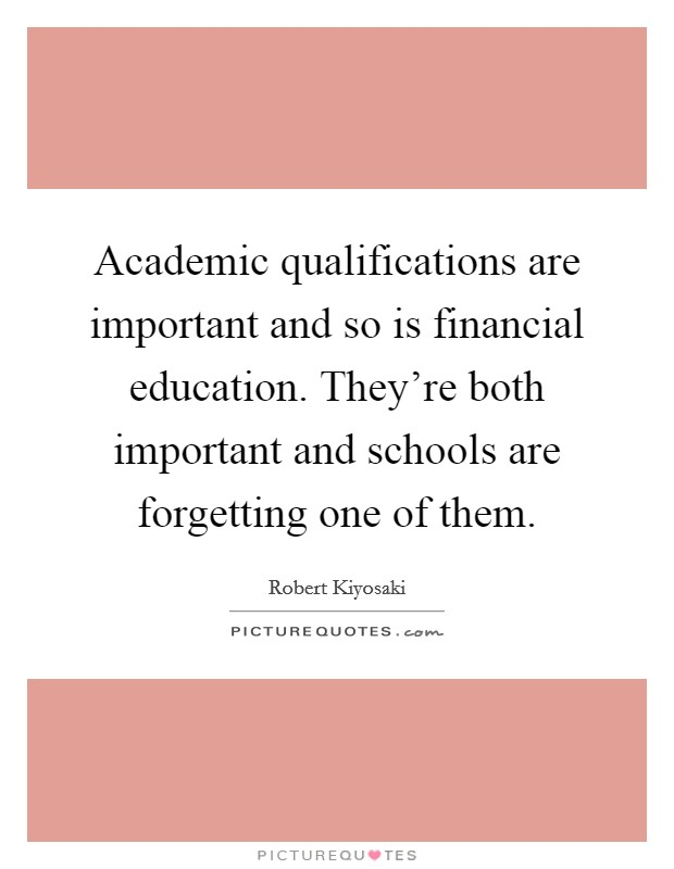 Academic qualifications are important and so is financial education. They're both important and schools are forgetting one of them. Picture Quote #1