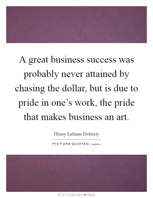 A great business success was probably never attained by chasing the dollar, but is due to pride in one's work, the pride that makes business an art Picture Quote #1