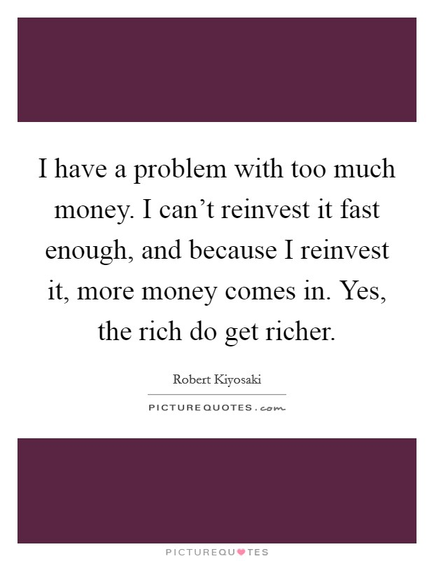 I have a problem with too much money. I can't reinvest it fast enough, and because I reinvest it, more money comes in. Yes, the rich do get richer Picture Quote #1