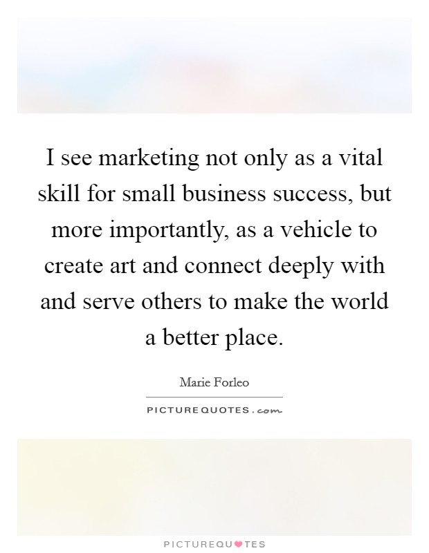 I see marketing not only as a vital skill for small business success, but more importantly, as a vehicle to create art and connect deeply with and serve others to make the world a better place Picture Quote #1
