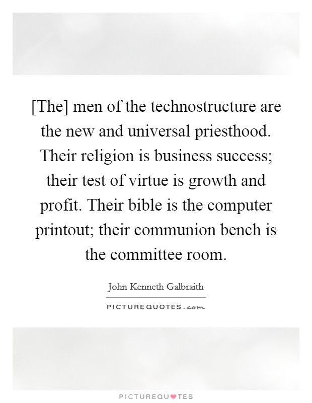 [The] men of the technostructure are the new and universal priesthood. Their religion is business success; their test of virtue is growth and profit. Their bible is the computer printout; their communion bench is the committee room Picture Quote #1