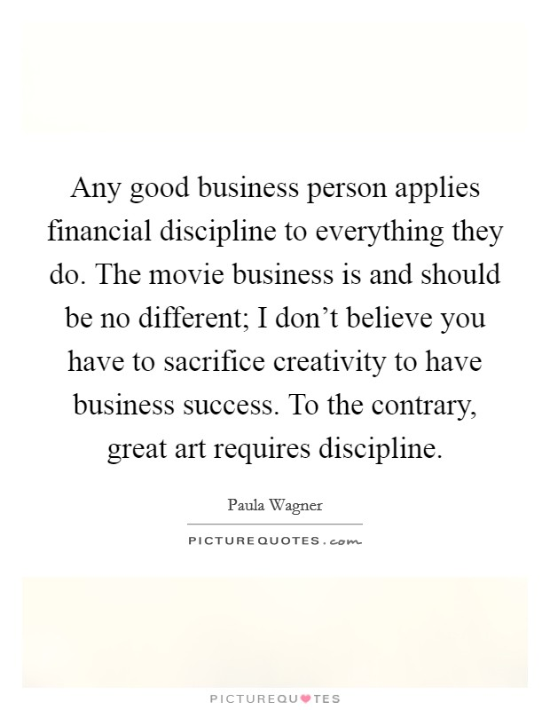 Any good business person applies financial discipline to everything they do. The movie business is and should be no different; I don't believe you have to sacrifice creativity to have business success. To the contrary, great art requires discipline Picture Quote #1