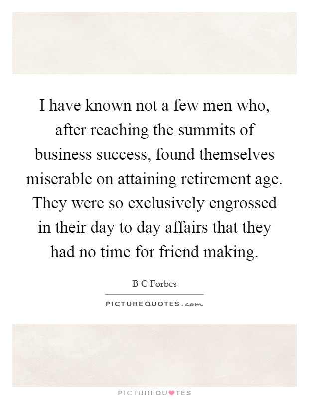 I have known not a few men who, after reaching the summits of business success, found themselves miserable on attaining retirement age. They were so exclusively engrossed in their day to day affairs that they had no time for friend making Picture Quote #1
