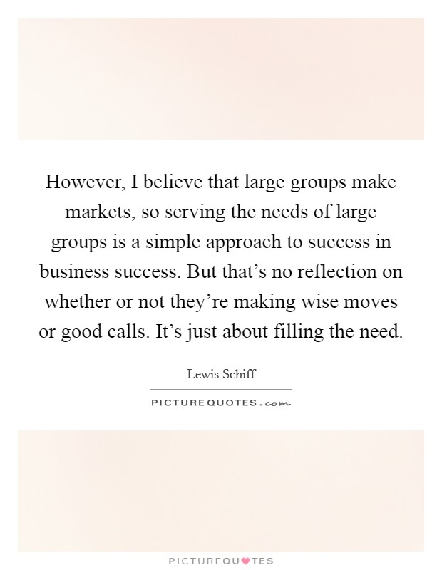 However, I believe that large groups make markets, so serving the needs of large groups is a simple approach to success in business success. But that's no reflection on whether or not they're making wise moves or good calls. It's just about filling the need Picture Quote #1