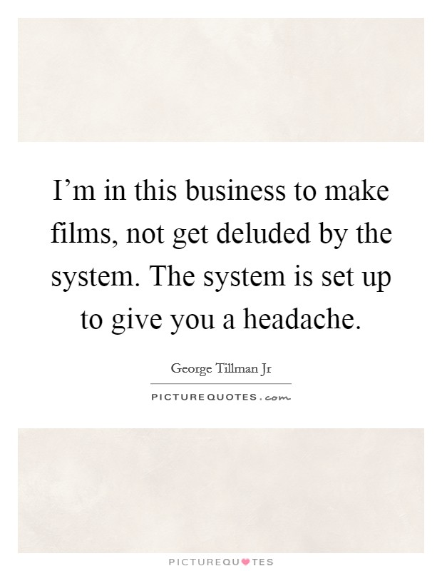 I'm in this business to make films, not get deluded by the system. The system is set up to give you a headache Picture Quote #1