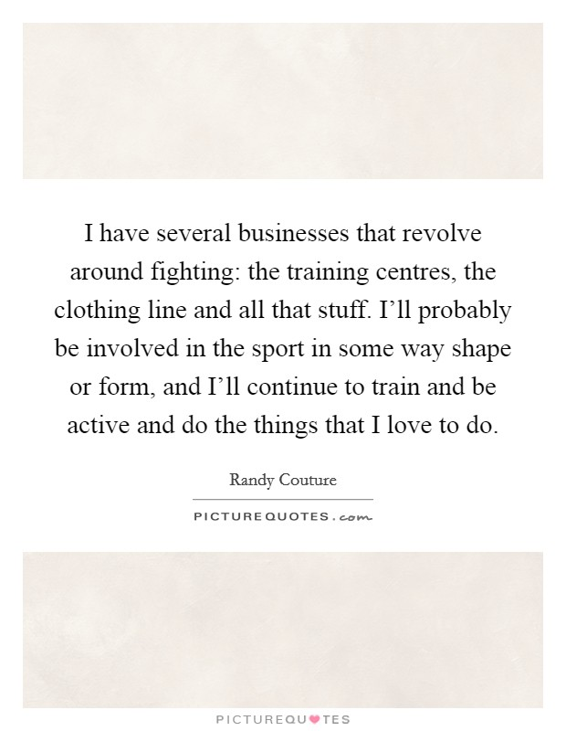 I have several businesses that revolve around fighting: the training centres, the clothing line and all that stuff. I'll probably be involved in the sport in some way shape or form, and I'll continue to train and be active and do the things that I love to do Picture Quote #1