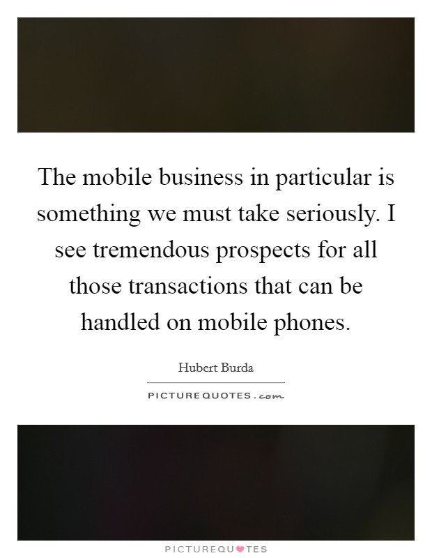 The mobile business in particular is something we must take seriously. I see tremendous prospects for all those transactions that can be handled on mobile phones Picture Quote #1