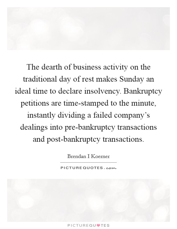 The dearth of business activity on the traditional day of rest makes Sunday an ideal time to declare insolvency. Bankruptcy petitions are time-stamped to the minute, instantly dividing a failed company's dealings into pre-bankruptcy transactions and post-bankruptcy transactions Picture Quote #1