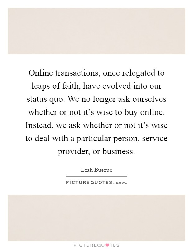 Online transactions, once relegated to leaps of faith, have evolved into our status quo. We no longer ask ourselves whether or not it's wise to buy online. Instead, we ask whether or not it's wise to deal with a particular person, service provider, or business Picture Quote #1