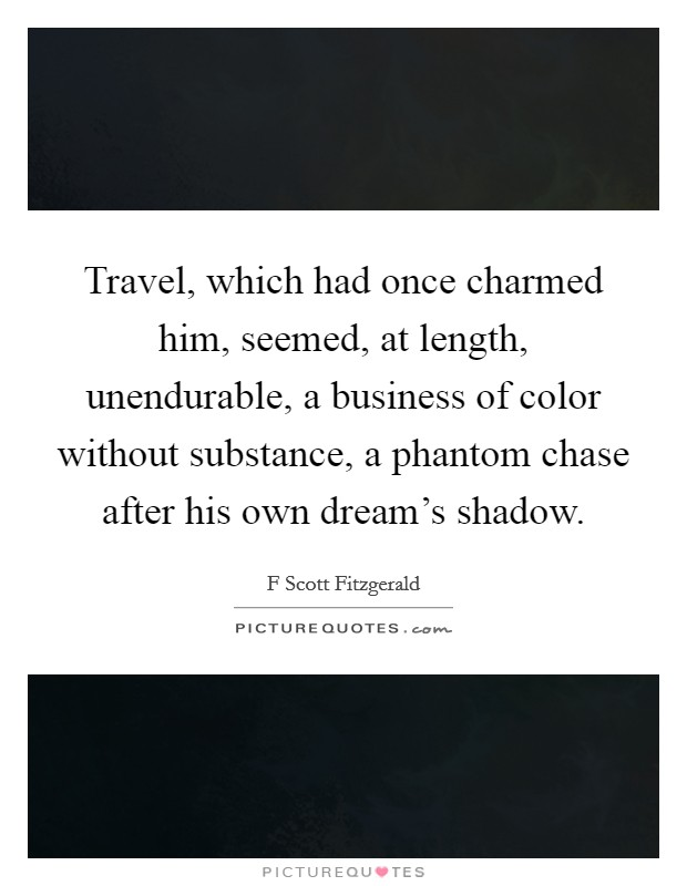 Travel, which had once charmed him, seemed, at length, unendurable, a business of color without substance, a phantom chase after his own dream's shadow Picture Quote #1