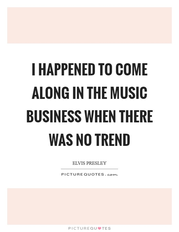 I happened to come along in the music business when there was no trend Picture Quote #1