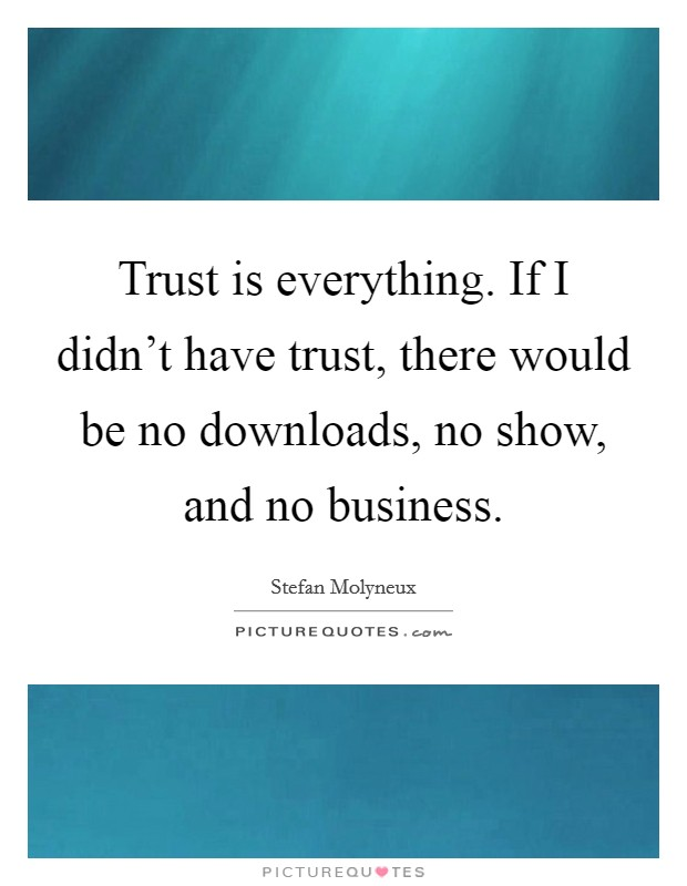 Trust is everything. If I didn't have trust, there would be no downloads, no show, and no business Picture Quote #1