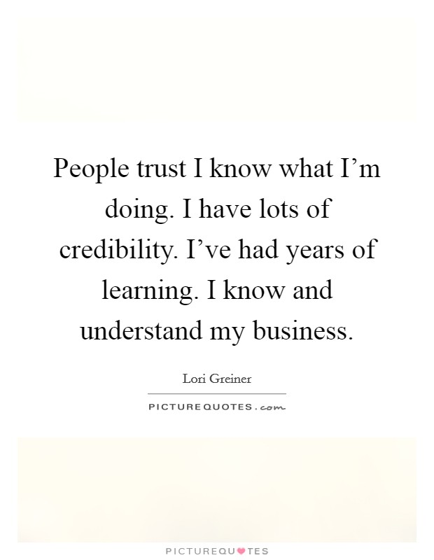 People trust I know what I'm doing. I have lots of credibility. I've had years of learning. I know and understand my business. Picture Quote #1