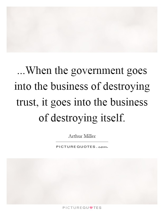 ...When the government goes into the business of destroying trust, it goes into the business of destroying itself Picture Quote #1