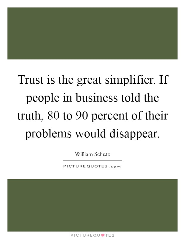 Trust is the great simplifier. If people in business told the truth, 80 to 90 percent of their problems would disappear Picture Quote #1