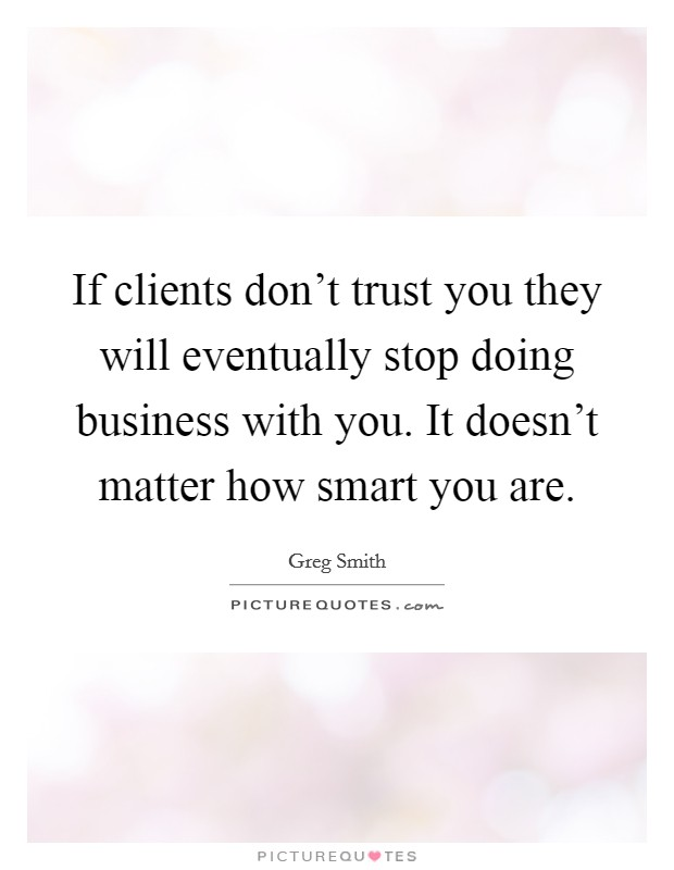 If clients don't trust you they will eventually stop doing business with you. It doesn't matter how smart you are Picture Quote #1